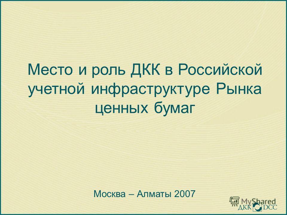 Место и роль ДКК в Российской учетной инфраструктуре Рынка ценных бумаг Москва – Алматы 2007