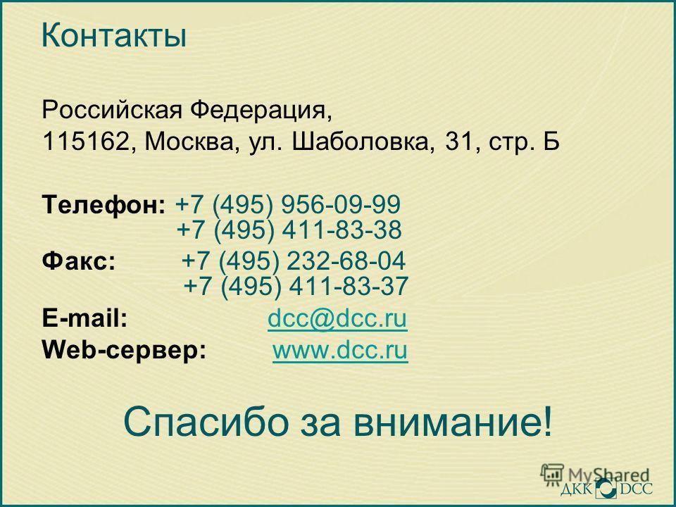 Контакты Российская Федерация, 115162, Москва, ул. Шаболовка, 31, стр. Б Телефон: +7 (495) 956-09-99 +7 (495) 411-83-38 Факс: +7 (495) 232-68-04 +7 (495) 411-83-37 E-mail: dcc@dcc.rudcc@dcc.ru Web-сервер: www.dcc.ruwww.dcc.ru Спасибо за внимание!
