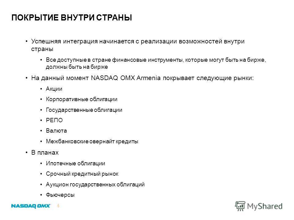 ПОКРЫТИЕ ВНУТРИ СТРАНЫ 6 Успешняя интеграция начинается с реализации возможностей внутри страны Все доступные в стране финансовые инструменты, которые могут быть на бирже, должны быть на бирже На данный момент NASDAQ OMX Armenia покрывает следующие р