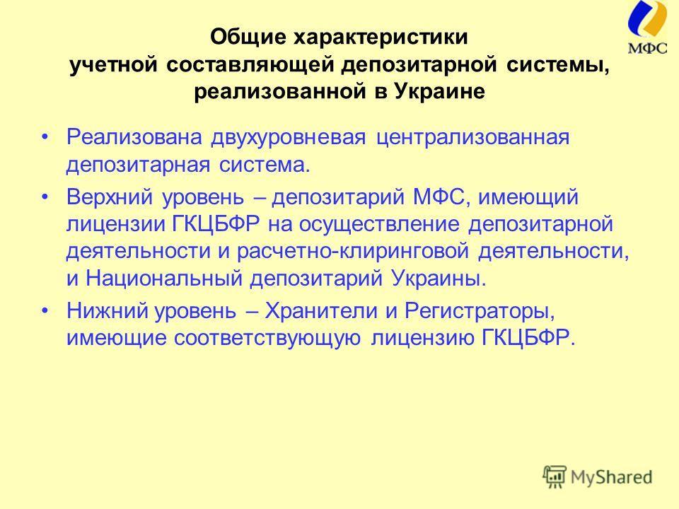 Общие характеристики учетной составляющей депозитарной системы, реализованной в Украине Реализована двухуровневая централизованная депозитарная система. Верхний уровень – депозитарий МФС, имеющий лицензии ГКЦБФР на осуществление депозитарной деятельн