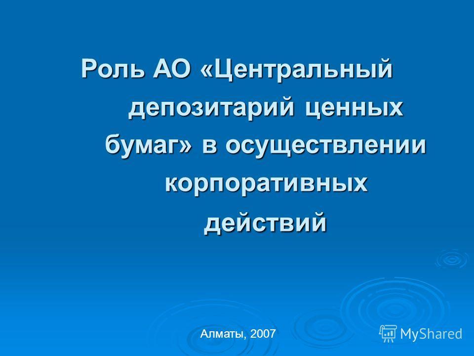 Роль АО «Центральный депозитарий ценных бумаг» в осуществлении корпоративных действий Алматы, 2007