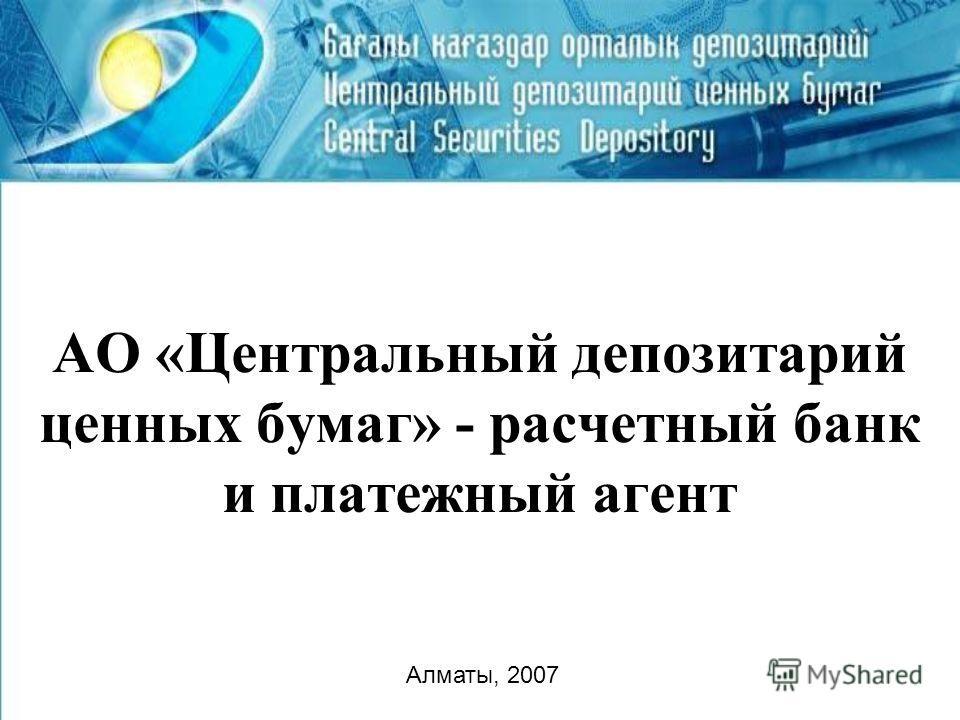 АО «Центральный депозитарий ценных бумаг» - расчетный банк и платежный агент Алматы, 2007