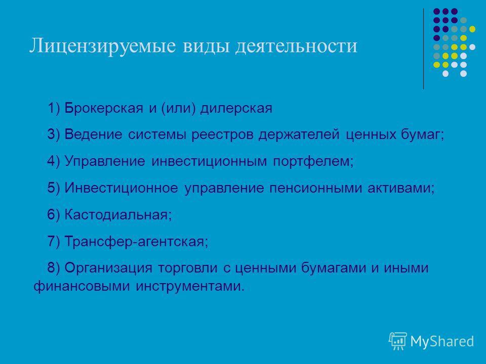 Лицензируемые виды деятельности 1) Брокерская и (или) дилерская 3) Ведение системы реестров держателей ценных бумаг; 4) Управление инвестиционным портфелем; 5) Инвестиционное управление пенсионными активами; 6) Кастодиальная; 7) Трансфер-агентская; 8