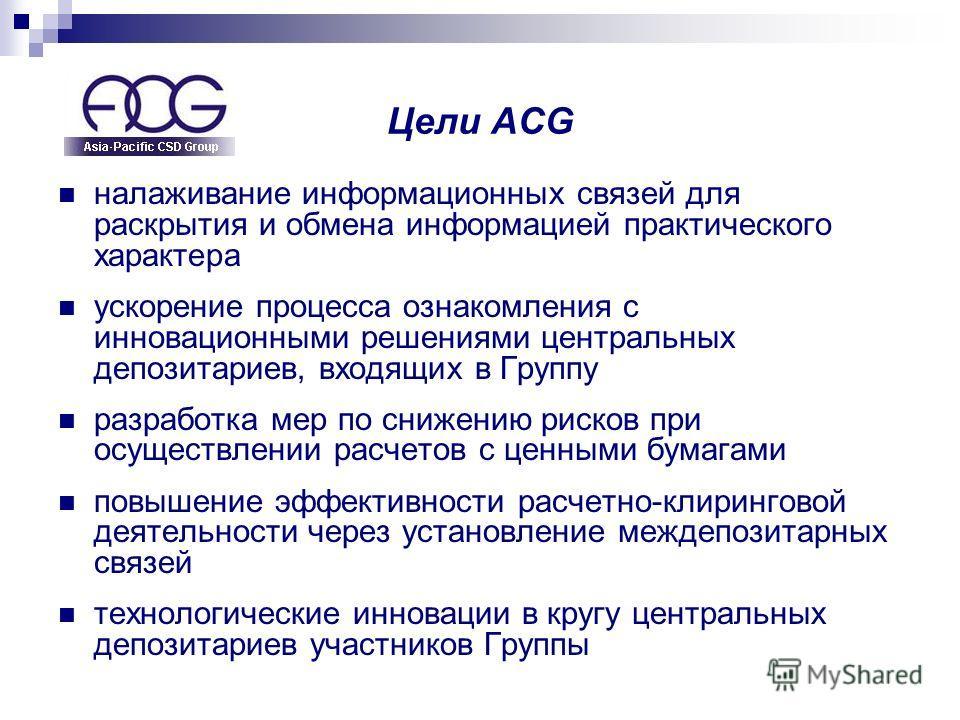 Цели ACG налаживание информационных связей для раскрытия и обмена информацией практического характера ускорение процесса ознакомления с инновационными решениями центральных депозитариев, входящих в Группу разработка мер по снижению рисков при осущест