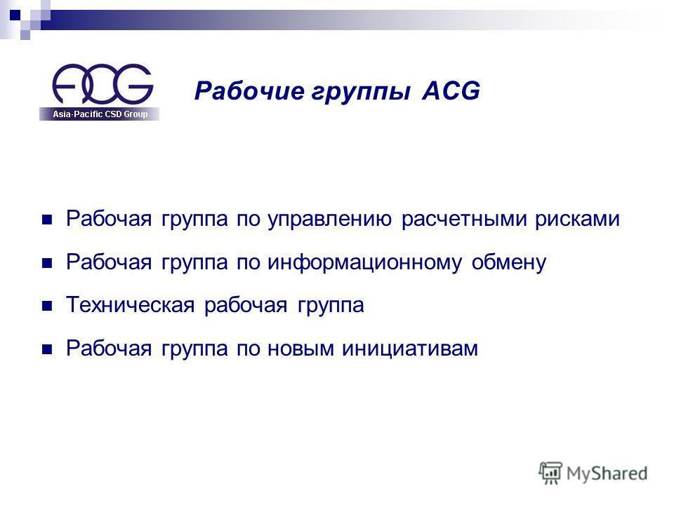 Рабочие группы ACG Рабочая группа по управлению расчетными рисками Рабочая группа по информационному обмену Техническая рабочая группа Рабочая группа по новым инициативам