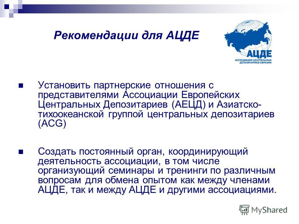 Рекомендации для АЦДЕ Установить партнерские отношения с представителями Ассоциации Европейских Центральных Депозитариев (АЕЦД) и Азиатско- тихоокеанской группой центральных депозитариев (ACG) Создать постоянный орган, координирующий деятельность асс