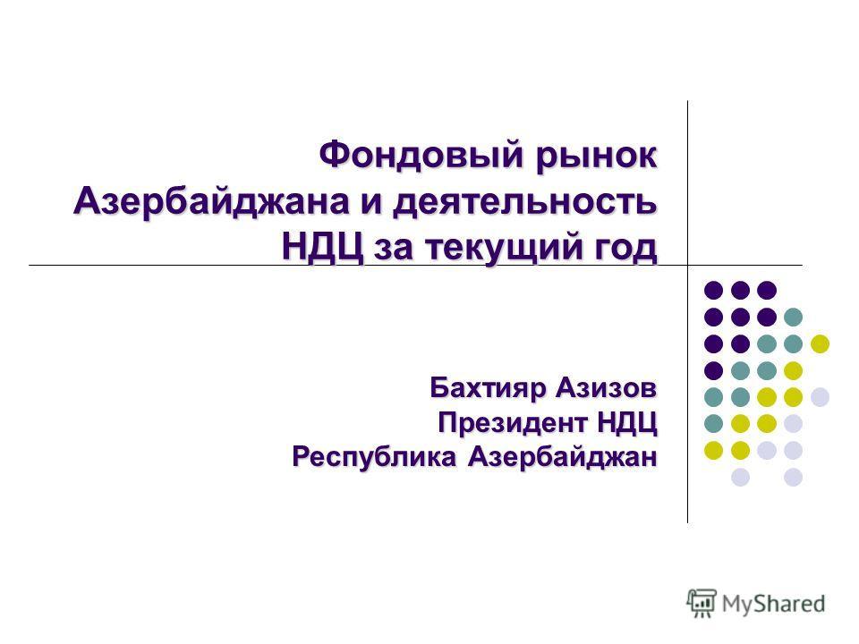 Фондовый рынок Азербайджана и деятельность НДЦ за текущий год Бахтияр Азизов Президент НДЦ Республика Азербайджан