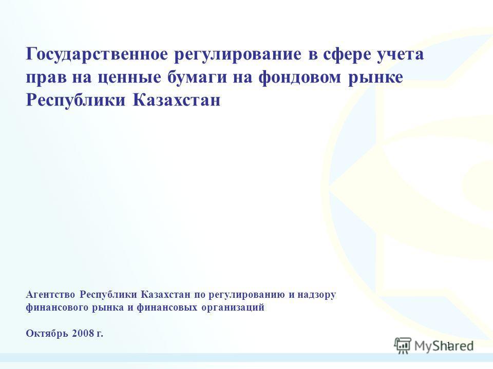 1 Государственное регулирование в сфере учета прав на ценные бумаги на фондовом рынке Республики Казахстан Агентство Республики Казахстан по регулированию и надзору финансового рынка и финансовых организаций Октябрь 2008 г.