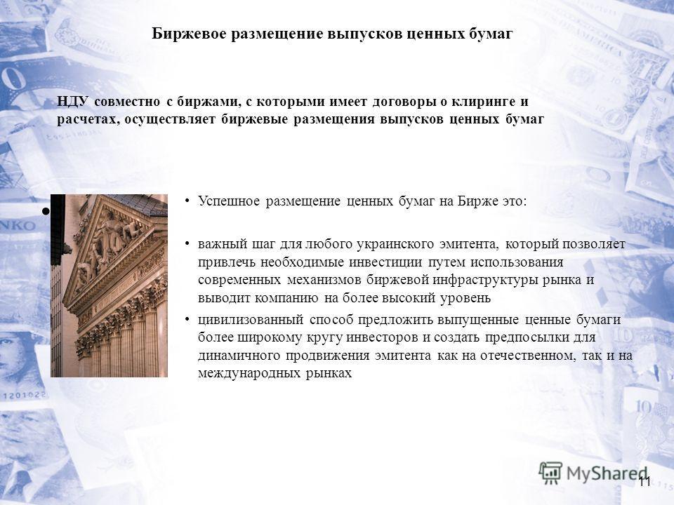 11 Биржевое размещение выпусков ценных бумаг Успешное размещение ценных бумаг на Бирже это: важный шаг для любого украинского эмитента, который позволяет привлечь необходимые инвестиции путем использования современных механизмов биржевой инфраструкту