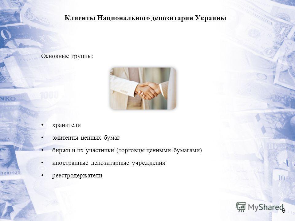 6 Клиенты Национального депозитария Украины Основные группы: хранители эмитенты ценных бумаг биржи и их участники (торговцы ценными бумагами) иностранные депозитарные учреждения реестродержатели