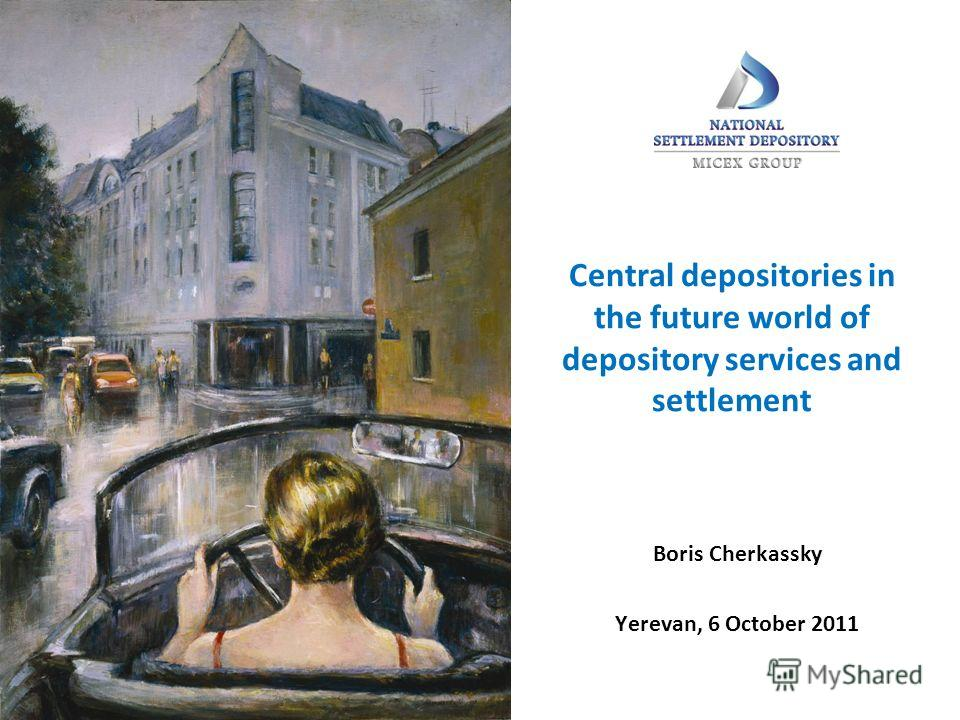 Central depositories in the future world of depository services and settlement Boris Cherkassky Yerevan, 6 October 2011