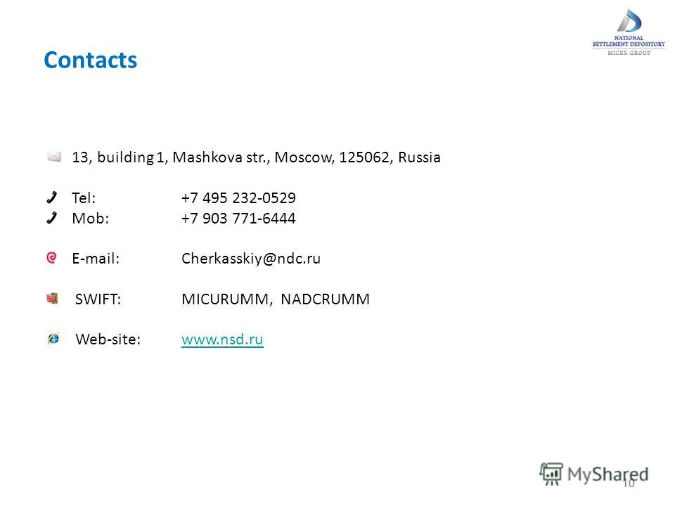 10 Contacts 10 13, building 1, Mashkova str., Moscow, 125062, Russia Tel: +7 495 232-0529 Mob: +7 903 771-6444 E-mail:Cherkasskiy@ndc.ru SWIFT: MICURUMM, NADCRUMM Web-site:www.nsd.ruwww.nsd.ru