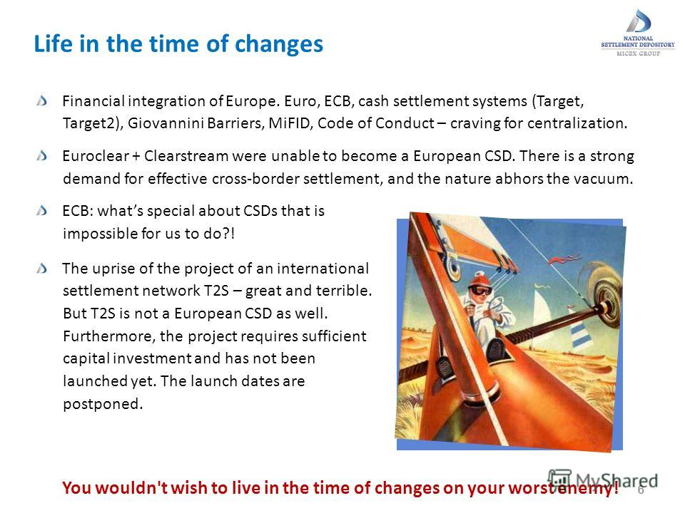 6 Life in the time of changes 66 You wouldn't wish to live in the time of changes on your worst enemy! Financial integration of Europe. Euro, ECB, cash settlement systems (Target, Target2), Giovannini Barriers, MiFID, Code of Conduct – craving for ce
