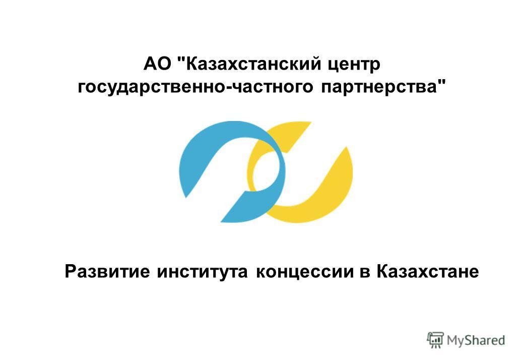 АО Казахстанский центр государственно-частного партнерства Развитие института концессии в Казахстане