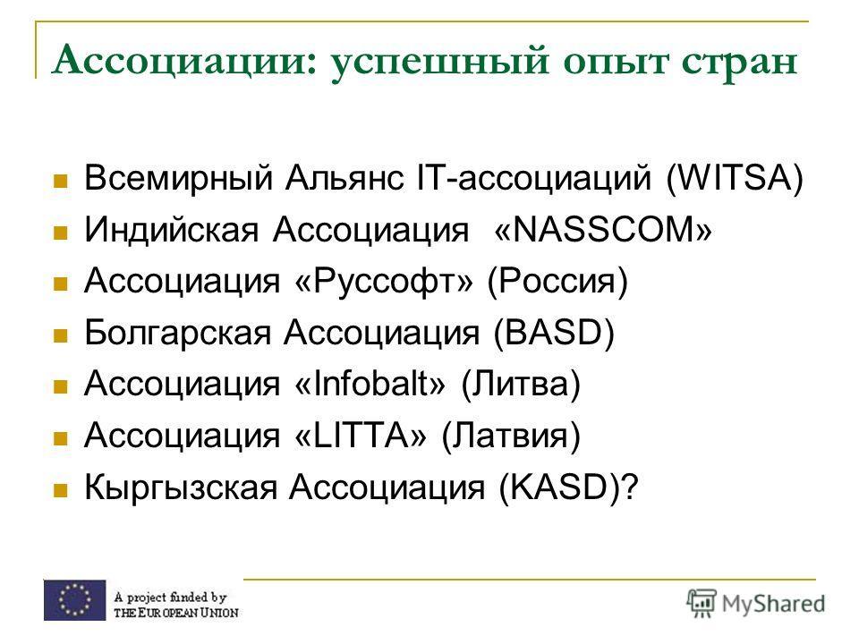 Ассоциации: успешный опыт стран Всемирный Альянс IT-ассоциаций (WITSA) Индийская Ассоциация «NASSCOM» Ассоциация «Руссофт» (Россия) Болгарская Ассоциация (BASD) Ассоциация «Infobalt» (Литва) Ассоциация «LITTA» (Латвия) Кыргызская Ассоциация (KASD)?
