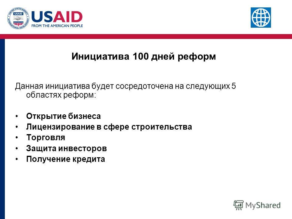 Инициатива 100 дней реформ Данная инициатива будет сосредоточена на следующих 5 областях реформ: Открытие бизнеса Лицензирование в сфере строительства Торговля Защита инвесторов Получение кредита