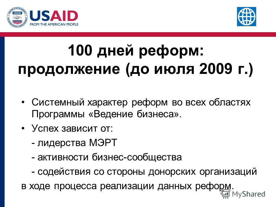 100 дней реформ: продолжение (до июля 2009 г.) Системный характер реформ во всех областях Программы «Ведение бизнеса». Успех зависит от: - лидерства МЭРТ - активности бизнес-сообщества - содействия со стороны донорских организаций в ходе процесса реа