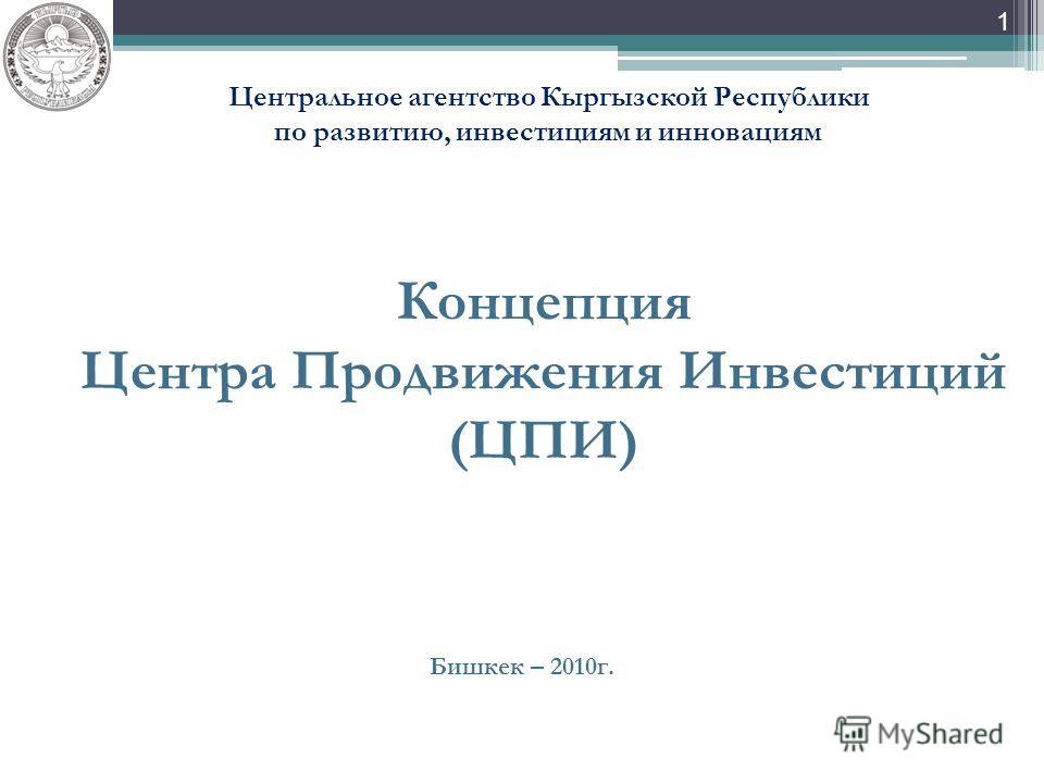 1 Концепция Центра Продвижения Инвестиций (ЦПИ) Бишкек – 2010г. Центральное агентство Кыргызской Республики по развитию, инвестициям и инновациям