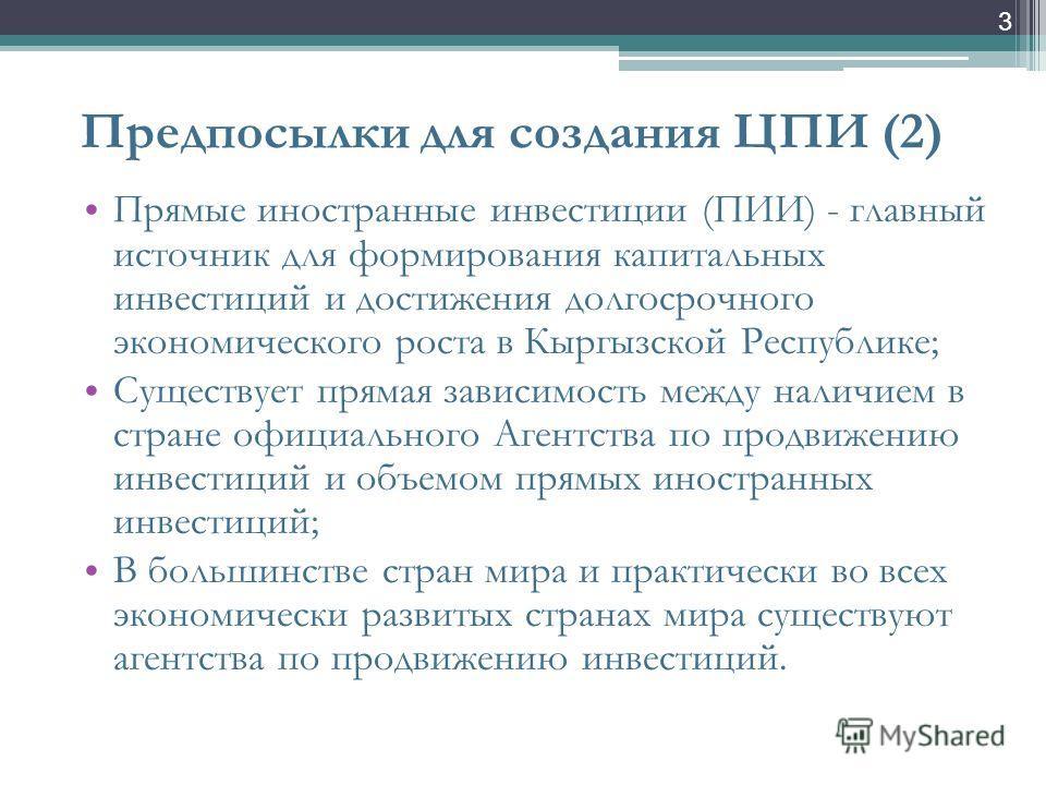3 Предпосылки для создания ЦПИ (2) Прямые иностранные инвестиции (ПИИ) - главный источник для формирования капитальных инвестиций и достижения долгосрочного экономического роста в Кыргызской Республике; Существует прямая зависимость между наличием в