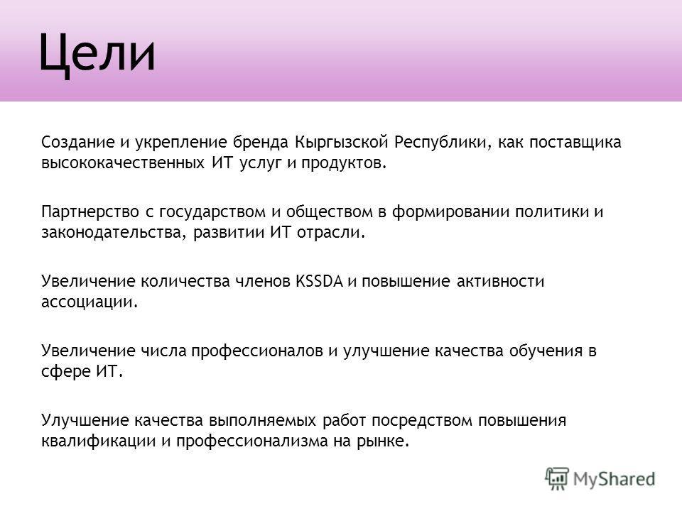 Создание и укрепление бренда Кыргызской Республики, как поставщика высококачественных ИТ услуг и продуктов. Партнерство с государством и обществом в формировании политики и законодательства, развитии ИТ отрасли. Увеличение количества членов KSSDA и п