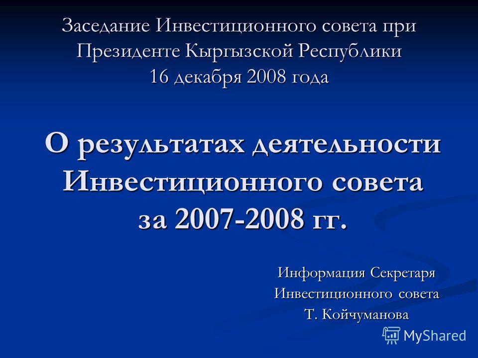 Заседание Инвестиционного совета при Президенте Кыргызской Республики 16 декабря 2008 года Информация Секретаря Инвестиционного совета Т. Койчуманова О результатах деятельности Инвестиционного совета за 2007-2008 гг.