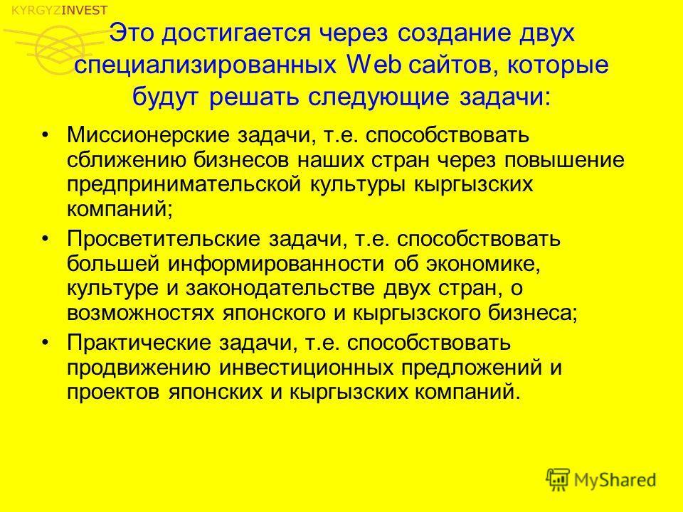 Это достигается через создание двух специализированных Web сайтов, которые будут решать следующие задачи: Миссионерские задачи, т.е. способствовать сближению бизнесов наших стран через повышение предпринимательской культуры кыргызских компаний; Просв