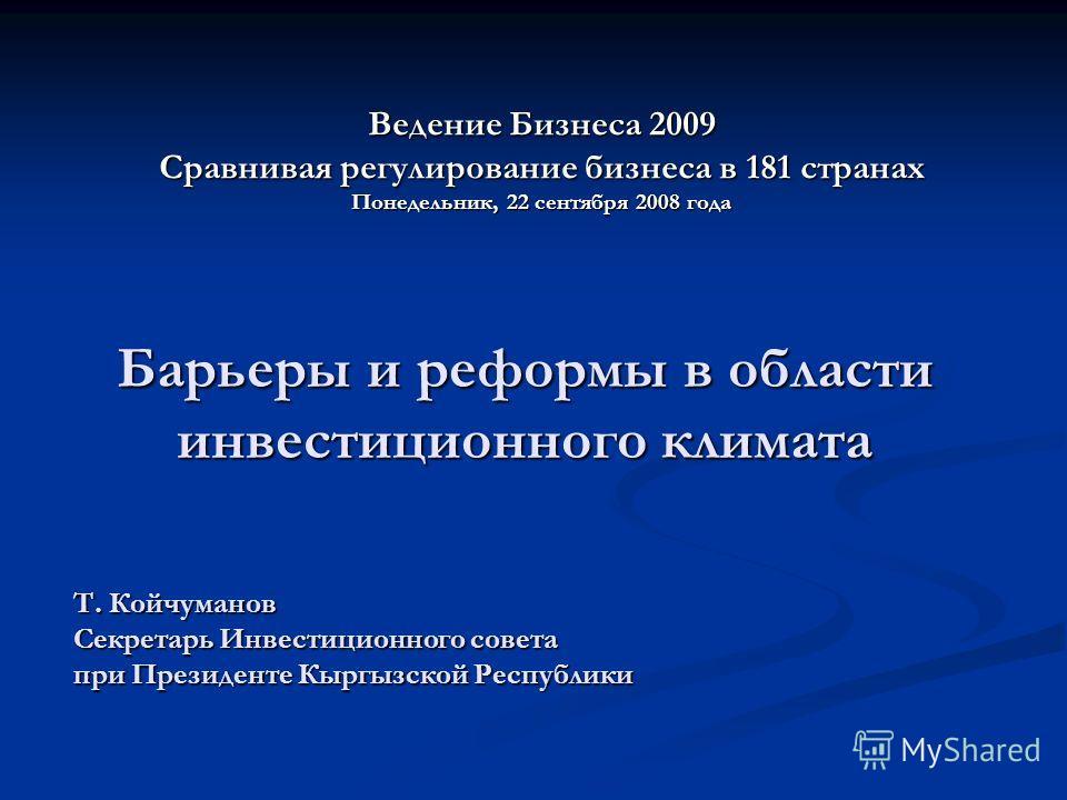 Барьеры и реформы в области инвестиционного климата Т. Койчуманов Секретарь Инвестиционного совета при Президенте Кыргызской Республики Ведение Бизнеса 2009 Сравнивая регулирование бизнеса в 181 странах Понедельник, 22 сентября 2008 года