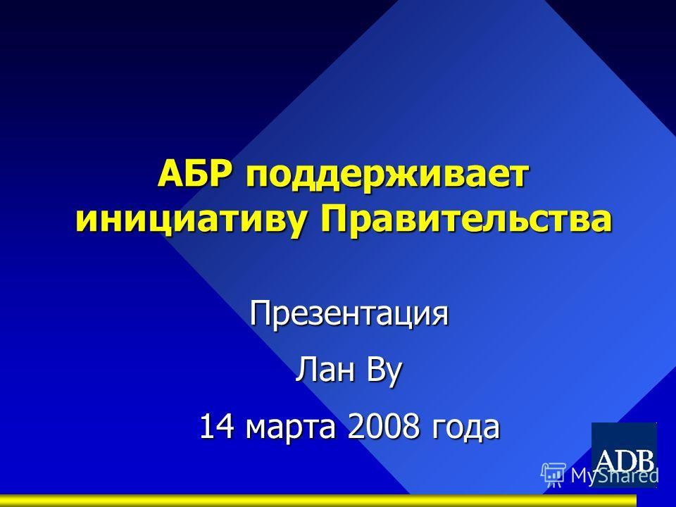 АБР поддерживает инициативу Правительства Презентация Лан Ву 14 марта 2008 года