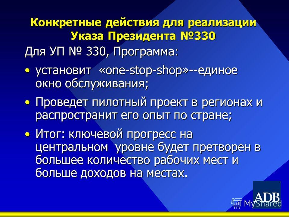Конкретные действия для реализации Указа Президента 330 Для УП 330, Программа: установит «one-stop-shop»--единое окно обслуживания;установит «one-stop-shop»--единое окно обслуживания; Проведет пилотный проект в регионах и распространит его опыт по ст