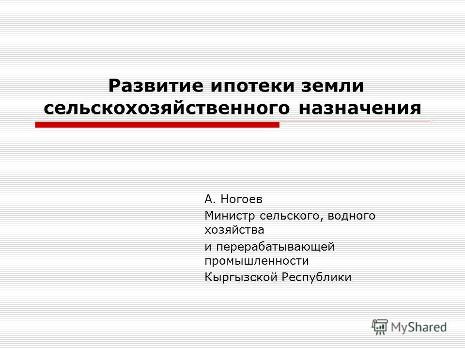 Развитие ипотеки земли сельскохозяйственного назначения А. Ногоев Министр сельского, водного хозяйства и перерабатывающей промышленности Кыргызской Республики