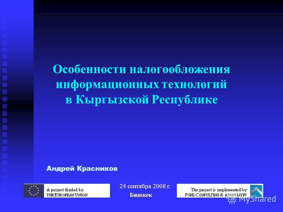 Особенности налогообложения информационных технологий в Кыргызской Республике Андрей Красников 24 сентября 2008 г. Бишкек Бишкек