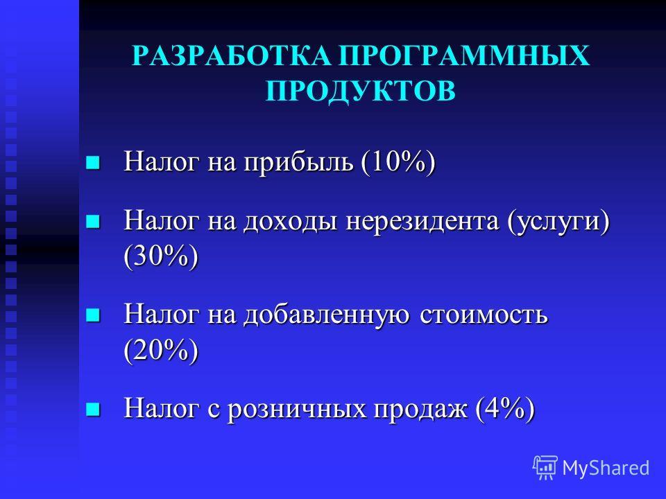РАЗРАБОТКА ПРОГРАММНЫХ ПРОДУКТОВ Налог на прибыль (10%) Налог на прибыль (10%) Налог на доходы нерезидента (услуги) (30%) Налог на доходы нерезидента (услуги) (30%) Налог на добавленную стоимость (20%) Налог на добавленную стоимость (20%) Налог с роз