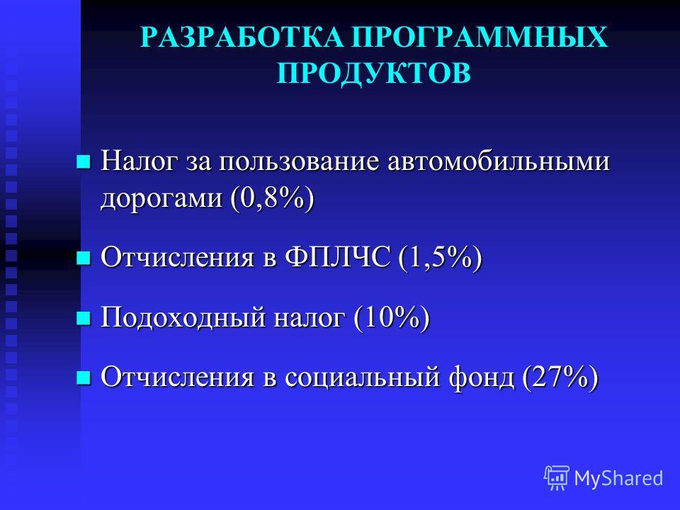 РАЗРАБОТКА ПРОГРАММНЫХ ПРОДУКТОВ Налог за пользование автомобильными дорогами (0,8%) Налог за пользование автомобильными дорогами (0,8%) Отчисления в ФПЛЧС (1,5%) Отчисления в ФПЛЧС (1,5%) Подоходный налог (10%) Подоходный налог (10%) Отчисления в со