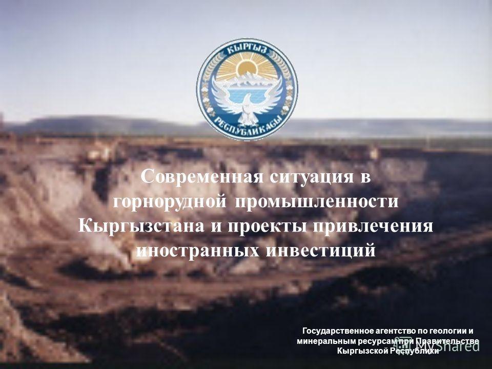 Современная ситуация в горнорудной промышленности Кыргызстана и проекты привлечения иностранных инвестиций Государственное агентство по геологии и минеральным ресурсам при Правительстве Кыргызской Республики