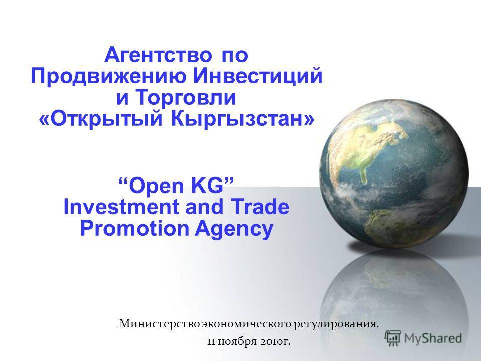 Агентство по Продвижению Инвестиций и Торговли «Открытый Кыргызстан» Министерство экономического регулирования, 11 ноября 2010г. Open KG Investment and Trade Promotion Agency