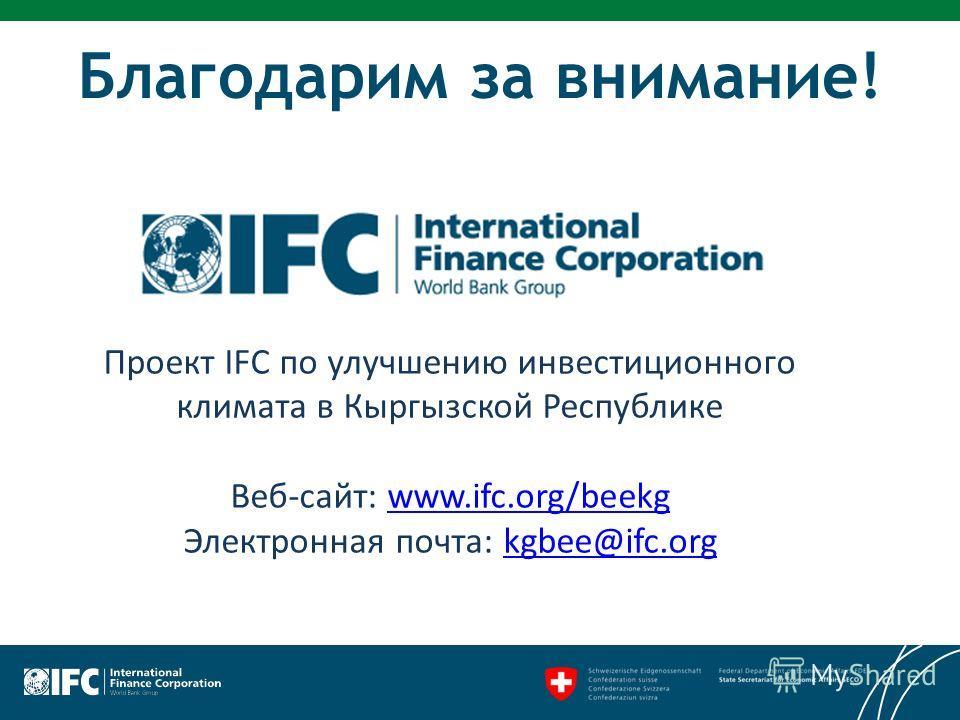 Благодарим за внимание! Проект IFC по улучшению инвестиционного климата в Кыргызской Республике Веб-сайт: www.ifc.org/beekg Электронная почта: kgbee@ifc.orgwww.ifc.org/beekgkgbee@ifc.org