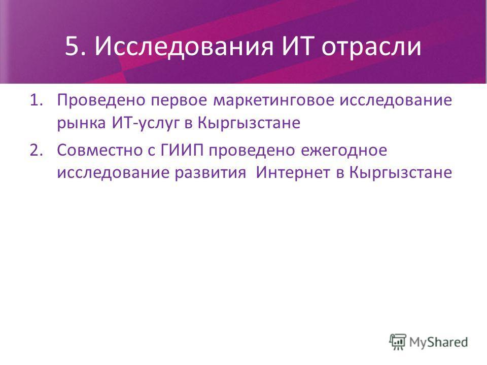 5. Исследования ИТ отрасли 1.Проведено первое маркетинговое исследование рынка ИТ-услуг в Кыргызстане 2.Совместно с ГИИП проведено ежегодное исследование развития Интернет в Кыргызстане