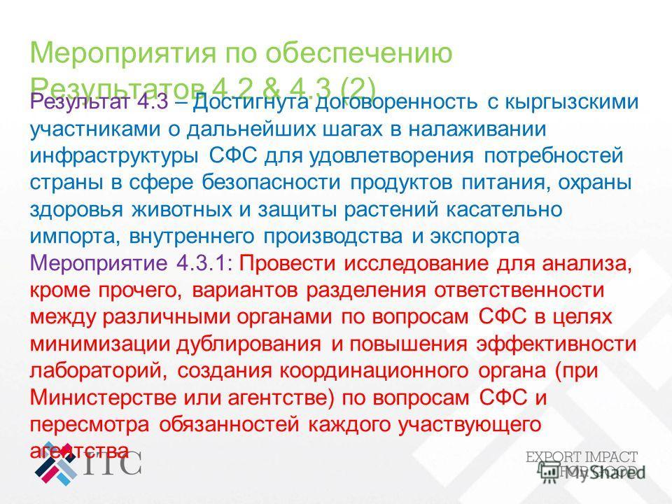 Мероприятия по обеспечению Результатов 4.2 & 4.3 (2) Результат 4.3 – Достигнута договоренность с кыргызскими участниками о дальнейших шагах в налаживании инфраструктуры СФС для удовлетворения потребностей страны в сфере безопасности продуктов питания