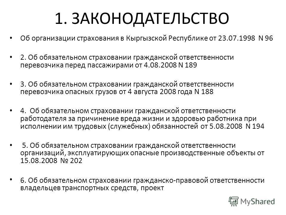 1. ЗАКОНОДАТЕЛЬСТВО Об организации страхования в Кыргызской Республике от 23.07.1998 N 96 2. Об обязательном страховании гражданской ответственности перевозчика перед пассажирами от 4.08.2008 N 189 3. Об обязательном страховании гражданской ответстве