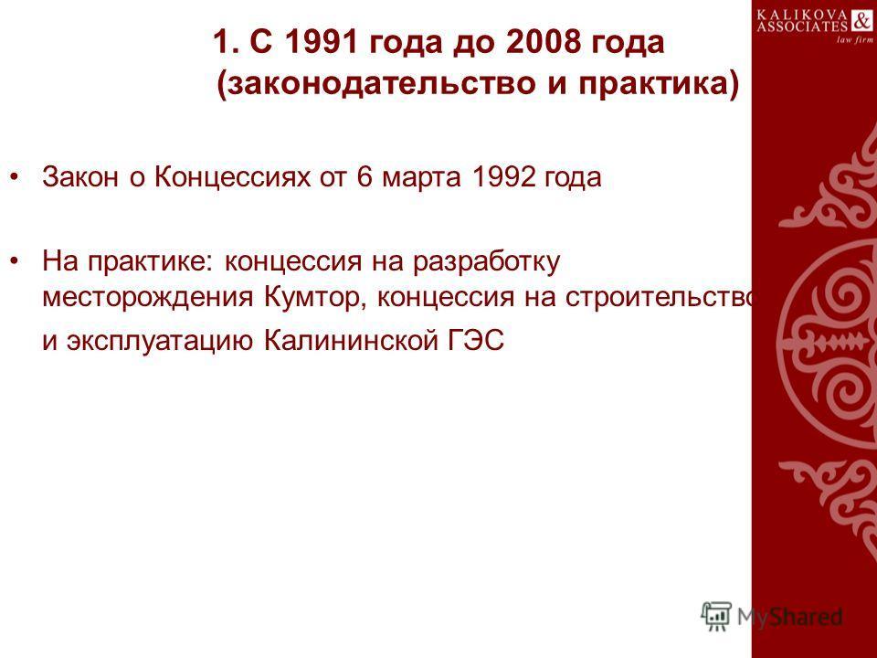 1. С 1991 года до 2008 года (законодательство и практика) Закон о Концессиях от 6 марта 1992 года На практике: концессия на разработку месторождения Кумтор, концессия на строительство и эксплуатацию Калининской ГЭС