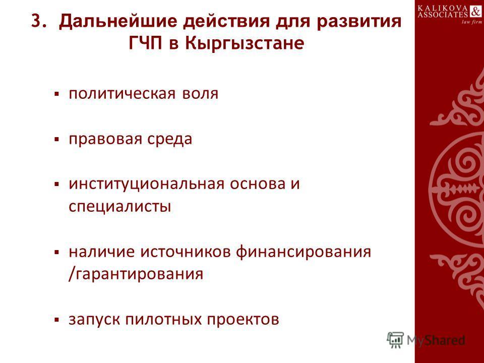 3. Дальнейшие действия для развития ГЧП в Кыргызстане политическая воля правовая среда институциональная основа и специалисты наличие источников финансирования /гарантирования запуск пилотных проектов