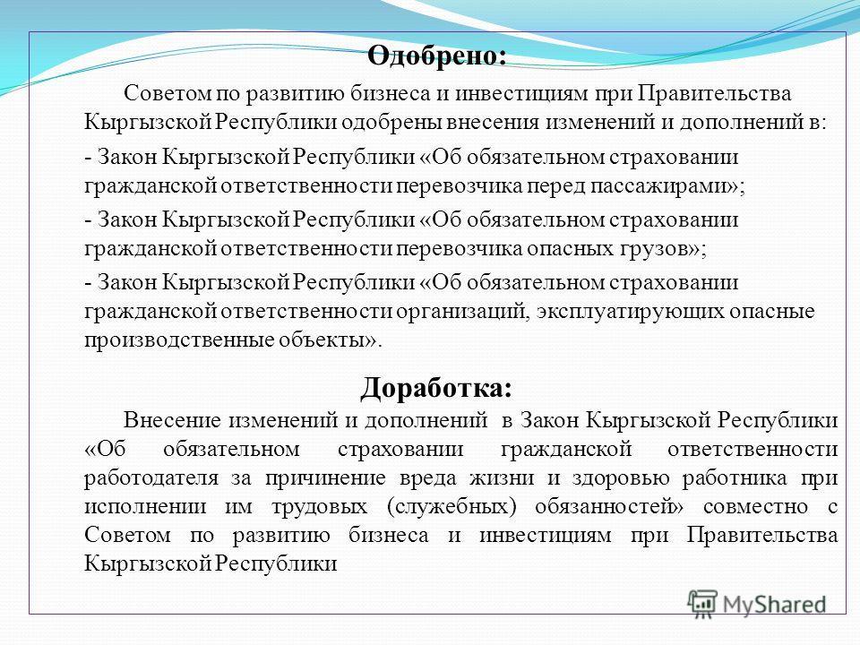 Одобрено: Советом по развитию бизнеса и инвестициям при Правительства Кыргызской Республики одобрены внесения изменений и дополнений в: - Закон Кыргызской Республики «Об обязательном страховании гражданской ответственности перевозчика перед пассажира