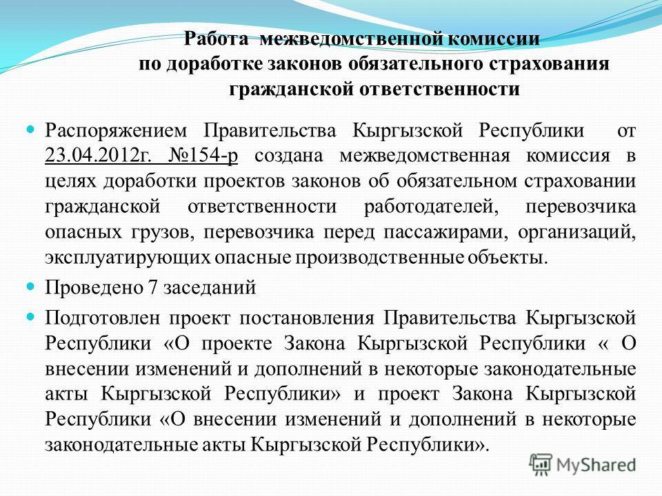 Работа межведомственной комиссии по доработке законов обязательного страхования гражданской ответственности Распоряжением Правительства Кыргызской Республики от 23.04.2012г. 154-р создана межведомственная комиссия в целях доработки проектов законов о