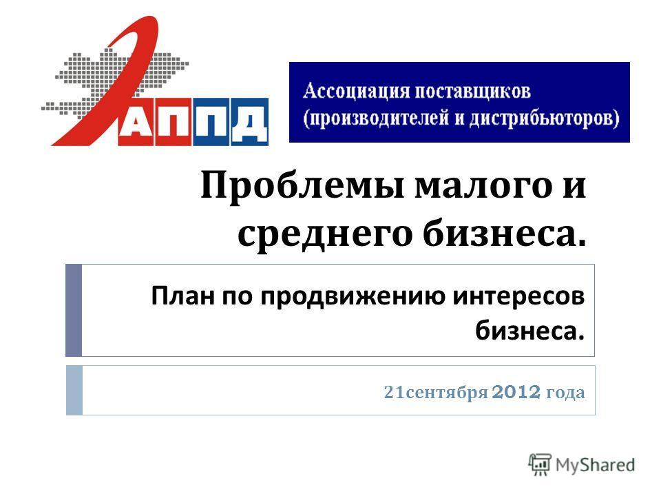 Проблемы малого и среднего бизнеса. 21 сентября 2012 года План по продвижению интересов бизнеса.