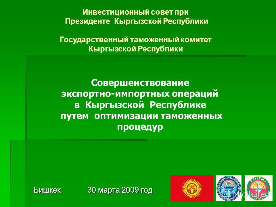 Бишкек 30 марта 2009 год Инвестиционный совет при Президенте Кыргызской Республики Государственный таможенный комитет Кыргызской Республики Совершенствование экспортно-импортных операций в Кыргызской Республике путем оптимизации таможенных процедур