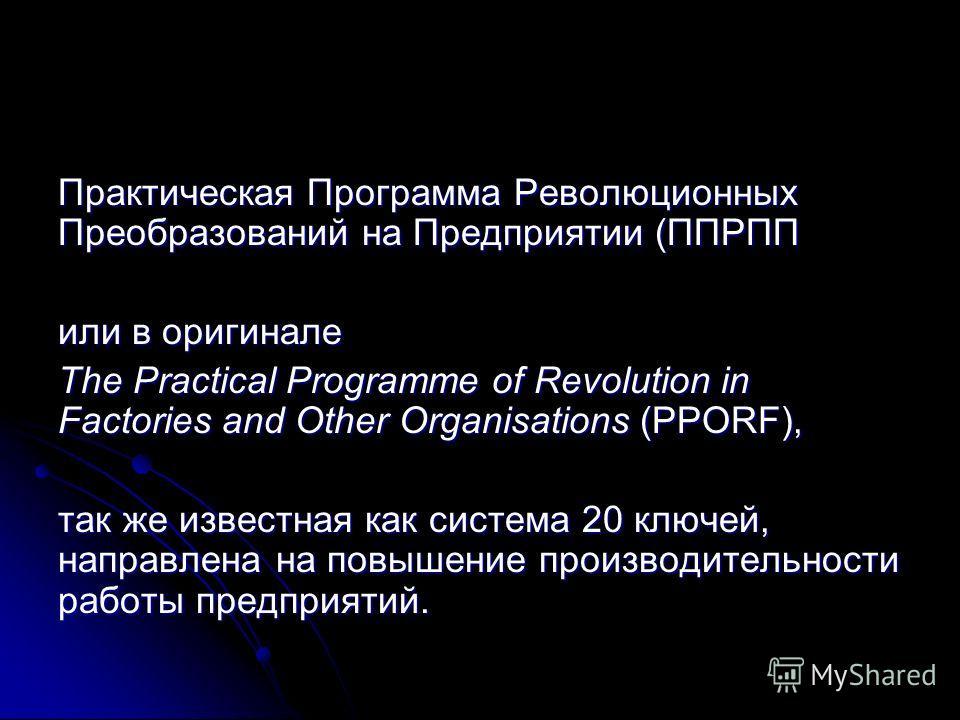 Практическая Программа Революционных Преобразований на Предприятии (ППРПП или в оригинале The Practical Programme of Revolution in Factories and Other Organisations (PPORF), так же известная как система 20 ключей, направлена на повышение производител