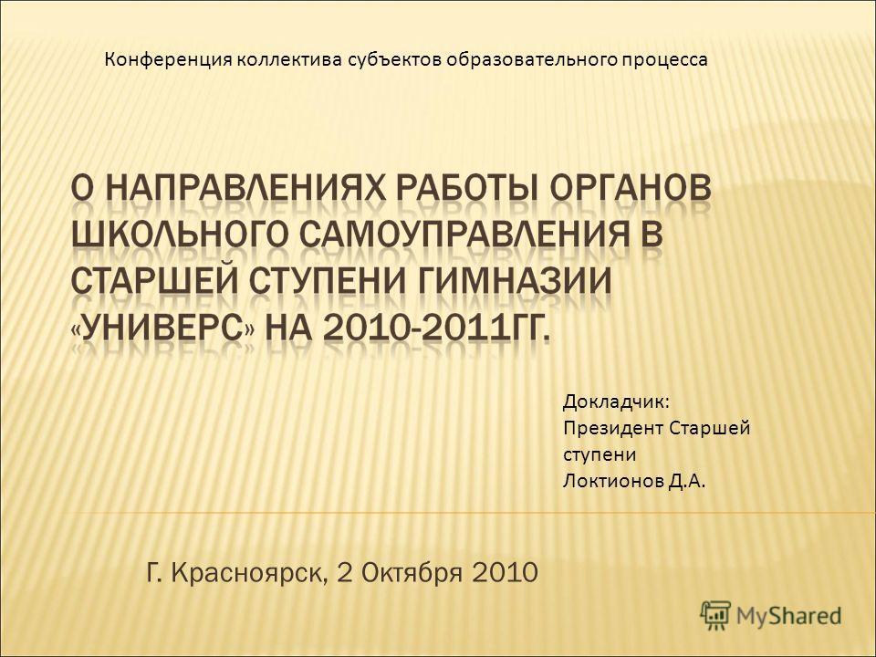 Г. Красноярск, 2 Октября 2010 Докладчик: Президент Старшей ступени Локтионов Д.А. Конференция коллектива субъектов образовательного процесса