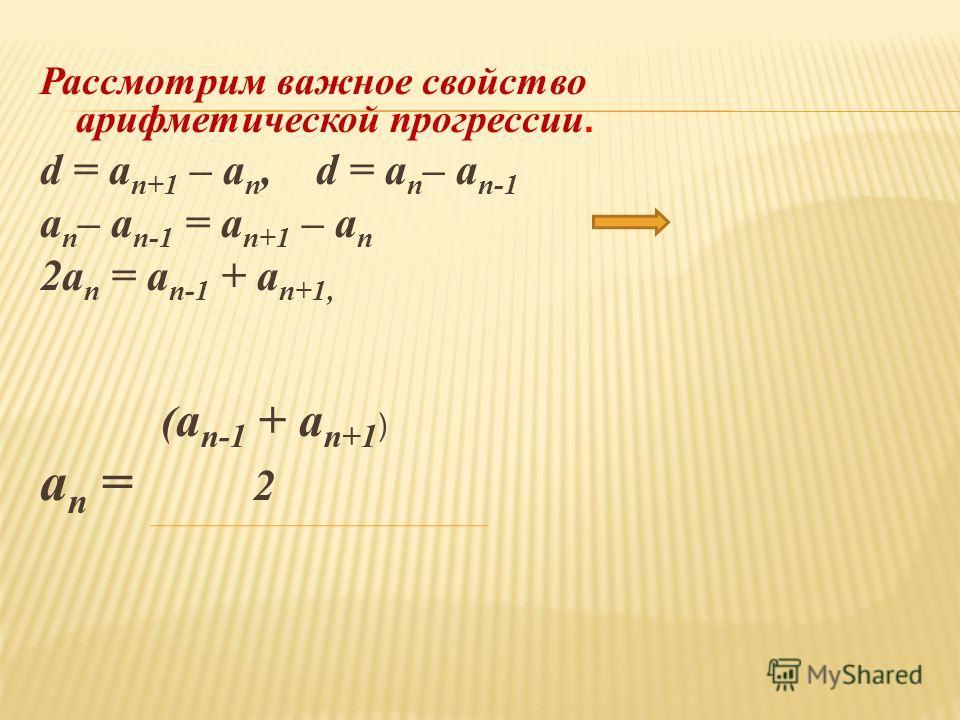 Рассмотрим важное свойство арифметической прогрессии. d = a n+1 – a n, d = a n – a n-1 a n – a n-1 = a n+1 – a n 2a n = a n-1 + a n+1, ( a n-1 + a n+1 ) a n = 2