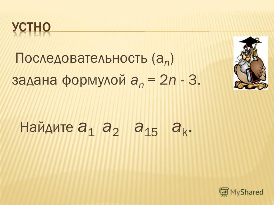Последовательность (а n ) задана формулой а n = 2n - 3. Найдите a 1 а 2 а 15 а k.