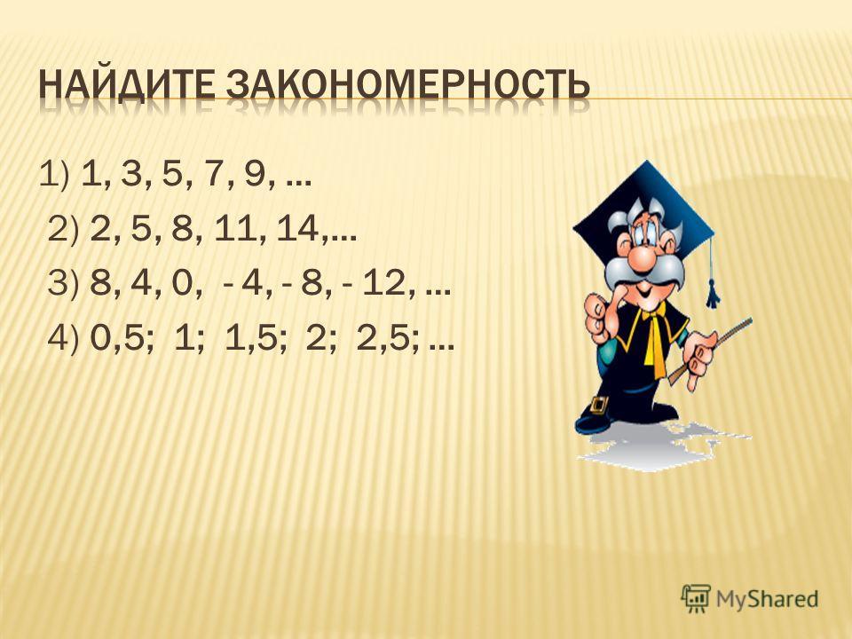 1) 1, 3, 5, 7, 9, … 2) 2, 5, 8, 11, 14,… 3) 8, 4, 0, - 4, - 8, - 12, … 4) 0,5; 1; 1,5; 2; 2,5; …